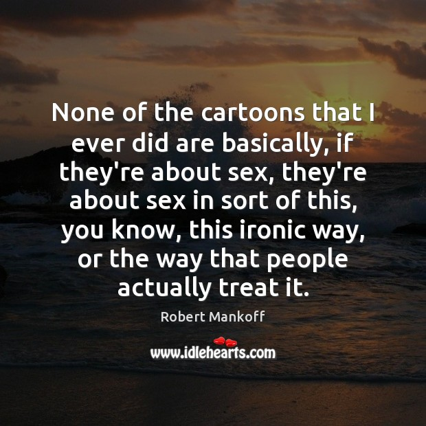 None of the cartoons that I ever did are basically, if they're Robert Mankoff Picture Quote
