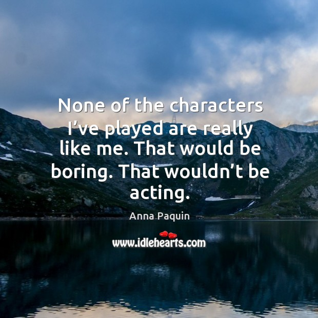 None of the characters I've played are really like me. That would be boring. That wouldn't be acting. Anna Paquin Picture Quote