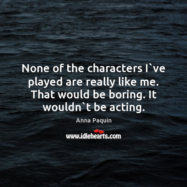 None of the characters I`ve played are really like me. That Anna Paquin Picture Quote