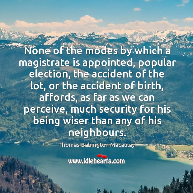 None of the modes by which a magistrate is appointed, popular election, the accident of the Thomas Babington Macaulay Picture Quote