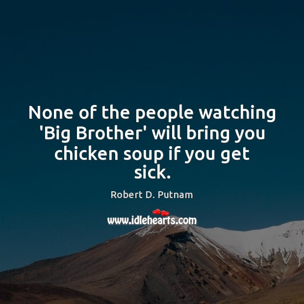 None of the people watching 'Big Brother' will bring you chicken soup if you get sick. Image