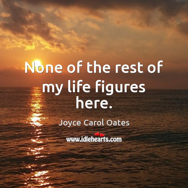 None of the rest of my life figures here. Joyce Carol Oates Picture Quote