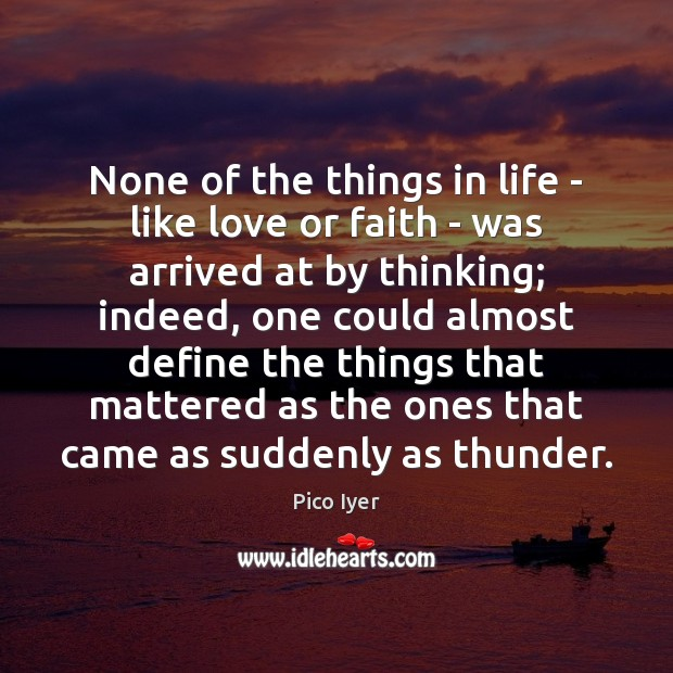 None of the things in life – like love or faith – Pico Iyer Picture Quote