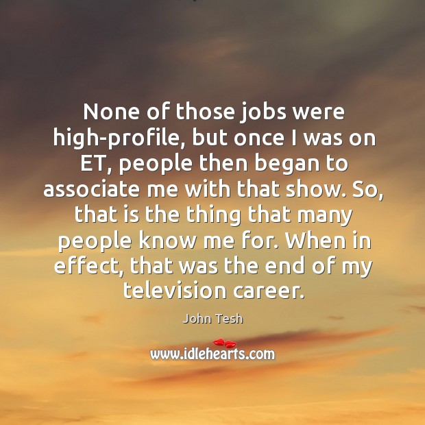 None of those jobs were high-profile, but once I was on et, people then began John Tesh Picture Quote