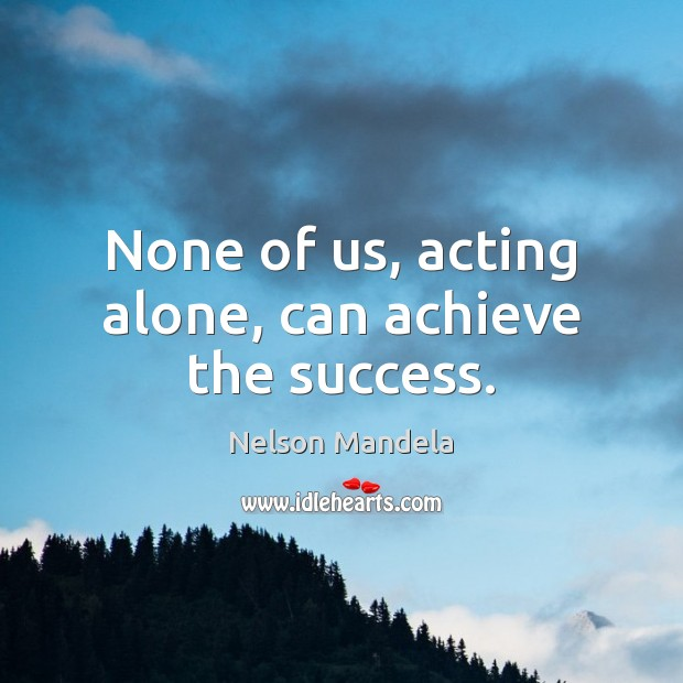 None of us, acting alone, can achieve the success. Image