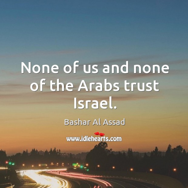 None of us and none of the arabs trust israel. Bashar Al Assad Picture Quote