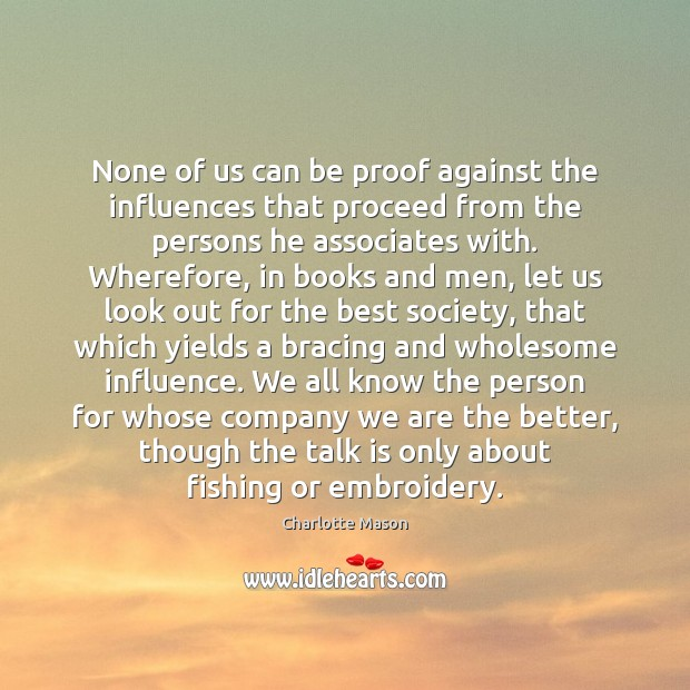 None of us can be proof against the influences that proceed from Charlotte Mason Picture Quote