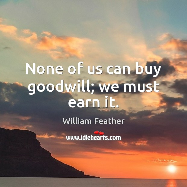 None of us can buy goodwill; we must earn it. William Feather Picture Quote