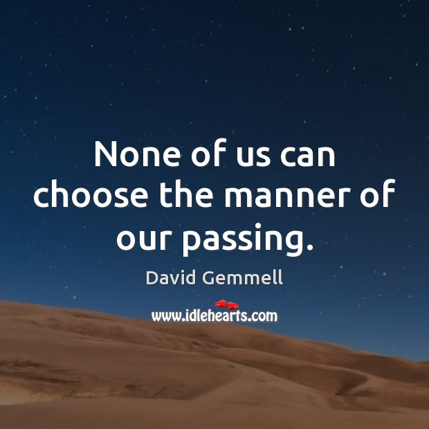 None of us can choose the manner of our passing. David Gemmell Picture Quote