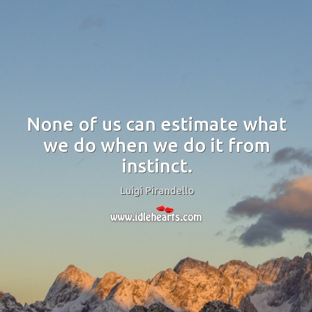 None of us can estimate what we do when we do it from instinct. Image