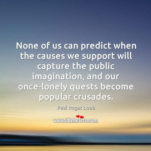 Image, None of us can predict when the causes we support will capture