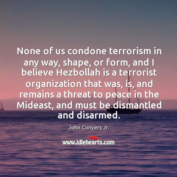 None of us condone terrorism in any way, shape, or form, and I believe hezbollah is a Image