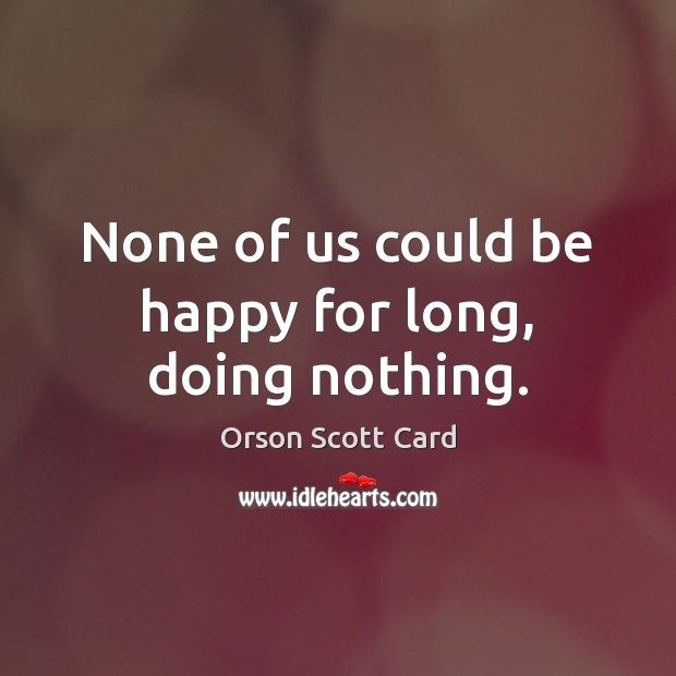 None of us could be happy for long, doing nothing. Image