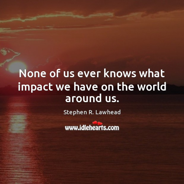 Image, None of us ever knows what impact we have on the world around us.