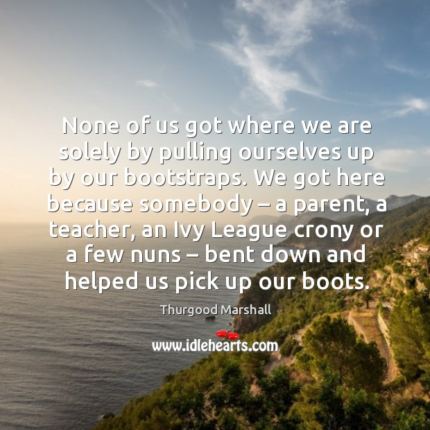None of us got where we are solely by pulling ourselves up by our bootstraps. Image
