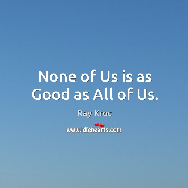 None of us is as good as all of us. Ray Kroc Picture Quote