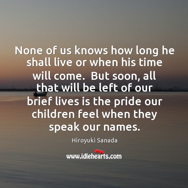 None of us knows how long he shall live or when his Image