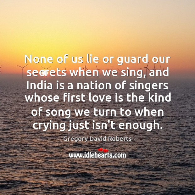 None of us lie or guard our secrets when we sing, and Gregory David Roberts Picture Quote