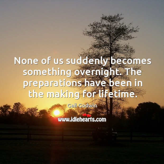 Image, None of us suddenly becomes something overnight. The preparations have been in the making for lifetime.