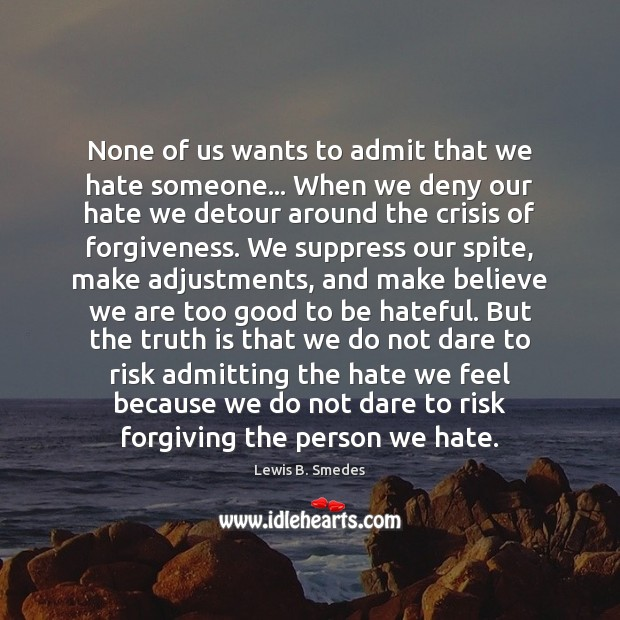 None of us wants to admit that we hate someone… When we Lewis B. Smedes Picture Quote