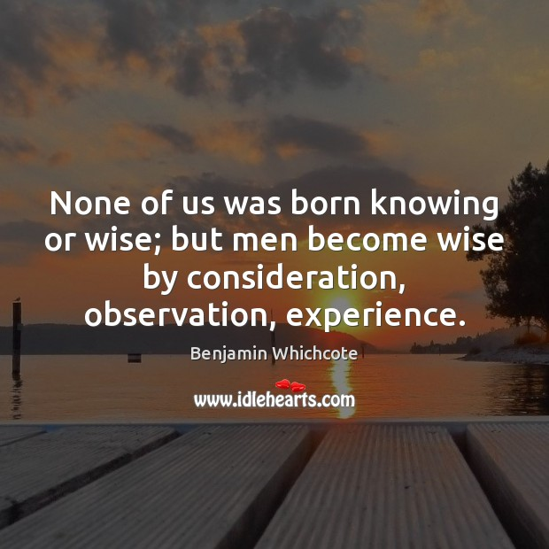 None of us was born knowing or wise; but men become wise Benjamin Whichcote Picture Quote
