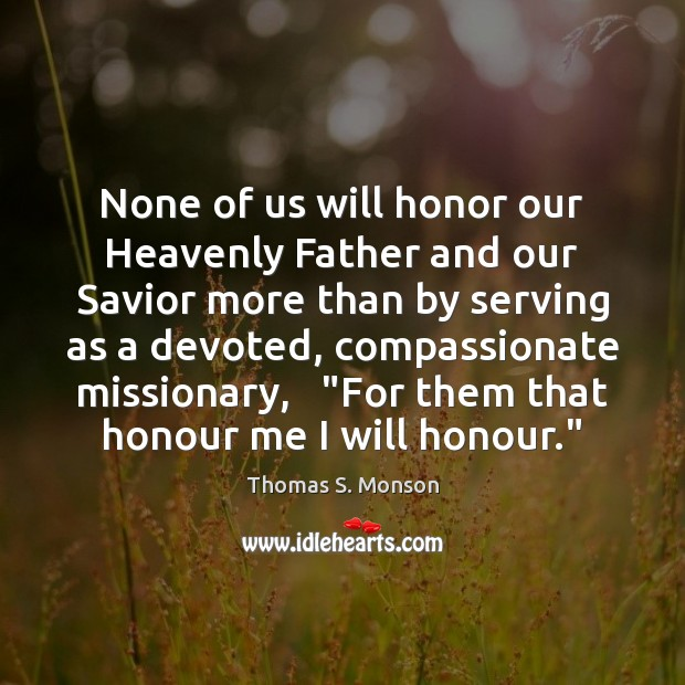 None of us will honor our Heavenly Father and our Savior more Thomas S. Monson Picture Quote