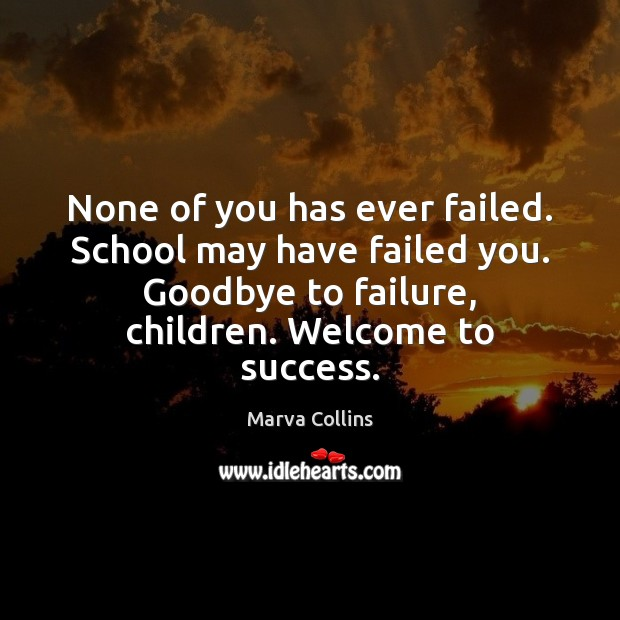 None of you has ever failed. School may have failed you. Goodbye Marva Collins Picture Quote