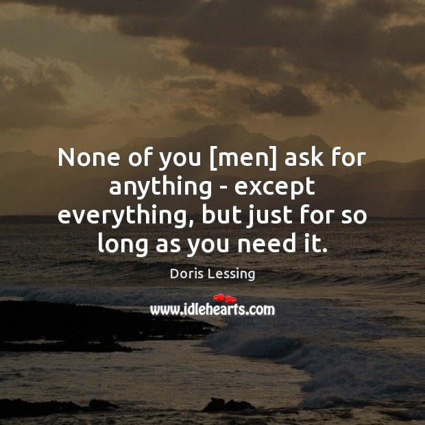 None of you [men] ask for anything – except everything, but just Doris Lessing Picture Quote