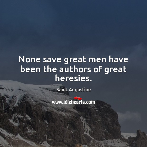 None save great men have been the authors of great heresies. Image