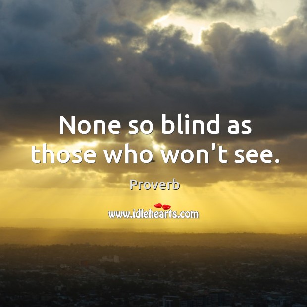 None so blind as those who won't see. Image