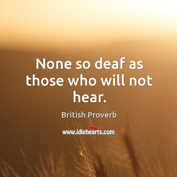 None so deaf as those who will not hear. Image