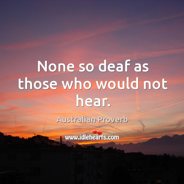 None so deaf as those who would not hear. Australian Proverbs Image