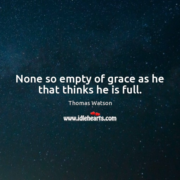 None so empty of grace as he that thinks he is full. Thomas Watson Picture Quote