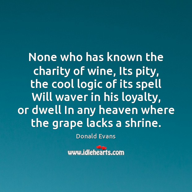 None who has known the charity of wine, Its pity, the cool Donald Evans Picture Quote
