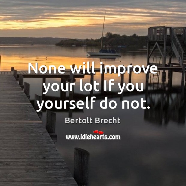 None will improve your lot If you yourself do not. Bertolt Brecht Picture Quote