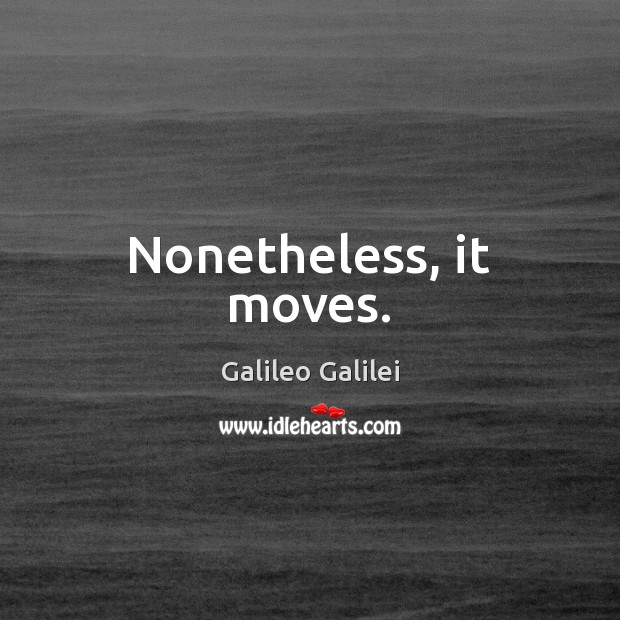 Nonetheless, it moves. Galileo Galilei Picture Quote