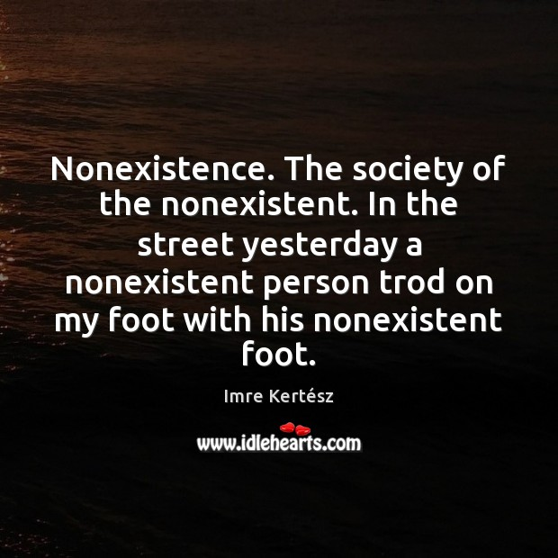 Nonexistence. The society of the nonexistent. In the street yesterday a nonexistent Imre Kertész Picture Quote