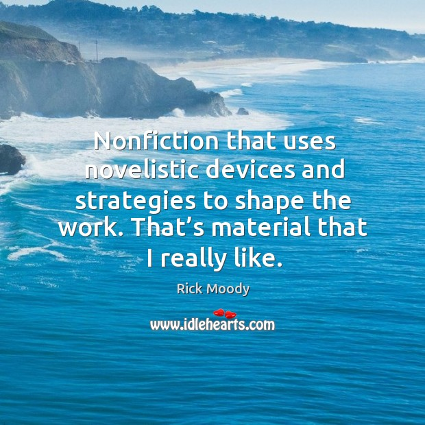 Nonfiction that uses novelistic devices and strategies to shape the work. Rick Moody Picture Quote