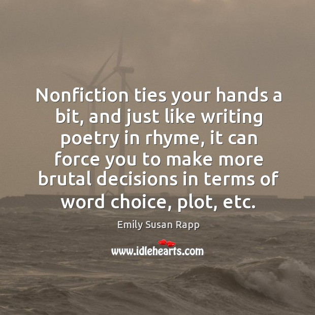 Nonfiction ties your hands a bit, and just like writing poetry in Emily Susan Rapp Picture Quote