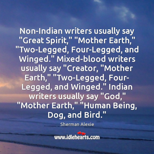 "Non-Indian writers usually say ""Great Spirit,"" ""Mother Earth,"" ""Two-Legged, Four-Legged, and Winged."" Sherman Alexie Picture Quote"