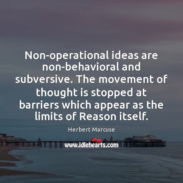 Non-operational ideas are non-behavioral and subversive. The movement of thought is stopped Herbert Marcuse Picture Quote