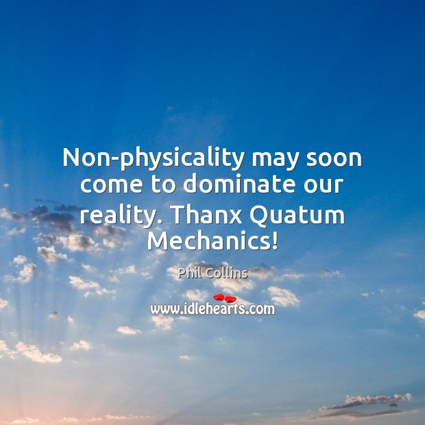 Non-physicality may soon come to dominate our reality. Thanx Quatum Mechanics! Image