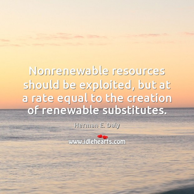 Nonrenewable resources should be exploited, but at a rate equal to the Herman E. Daly Picture Quote
