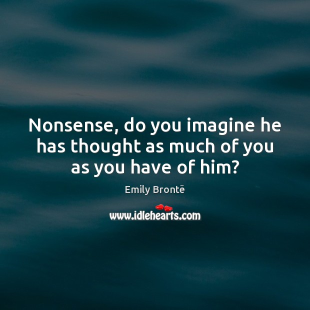Nonsense, do you imagine he has thought as much of you as you have of him? Emily Brontë Picture Quote
