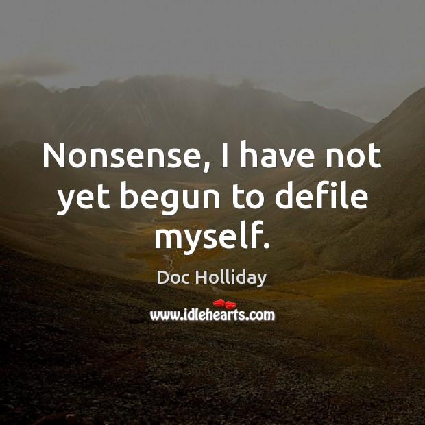 Nonsense, I have not yet begun to defile myself. Image