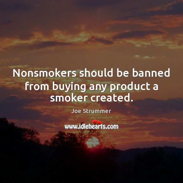 Nonsmokers should be banned from buying any product a smoker created. Image