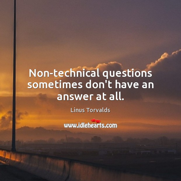 Non-technical questions sometimes don't have an answer at all. Linus Torvalds Picture Quote