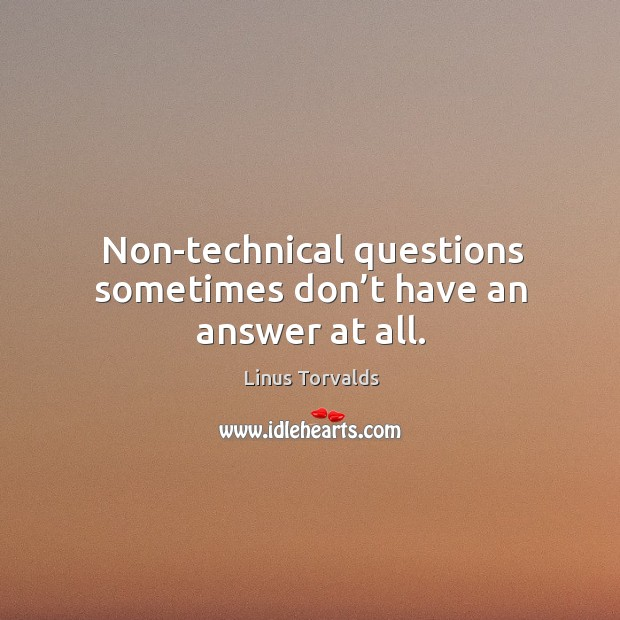 Non-technical questions sometimes don't have an answer at all. Image