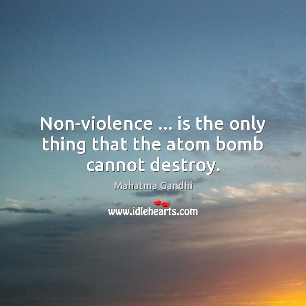Non-violence … is the only thing that the atom bomb cannot destroy. Image