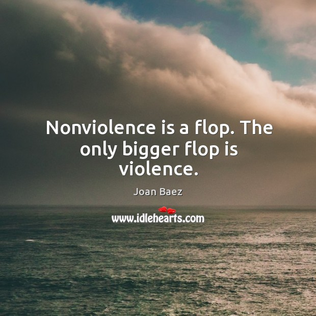 Nonviolence is a flop. The only bigger flop is violence. Image